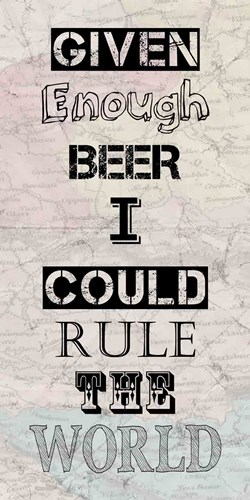Given Enough Beer I Could Rule the World Poster by Veruca Salt for $42.50 CAD