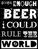 Given Enough Beer I Could Rule the World - black background
