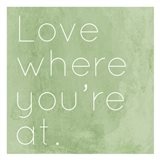 Love Where Youre At Art Print