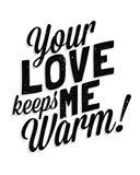Your Love Keeps Me Warm Classic Art Print