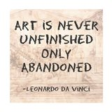 Art is Never Finished Only Abandoned -Da Vinci Quote Art Print